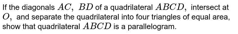 If the   diagonals `A C ,\ B D` of a   quadrilateral `A B C D ,` intersect   at `O ,` and   separate the quadrilateral into four triangles of equal area, show that   quadrilateral `A B C D` is a parallelogram.