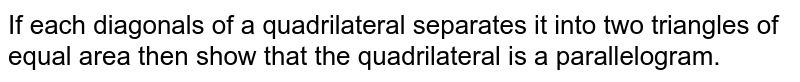 If each   diagonals of a quadrilateral separates it into two triangles of equal area   then show that the quadrilateral is a parallelogram.