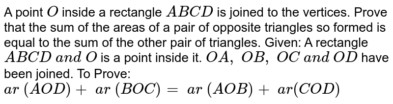 A point `O` inside a   rectangle `A B C D` is joined to the vertices. Prove that the sum of the areas of a pair of   opposite triangles so formed is equal to the sum of the other pair of   triangles. Given: A   rectangle `A B C D\ a n d\ O` is a point inside it. `O A ,\ O B ,\ O C\ a n d\ O D` have been joined. To Prove: `a r\ (A O D)+\ a r\ ( B O C)=\ a r\ ( A O B)+\ a r( C O D)`