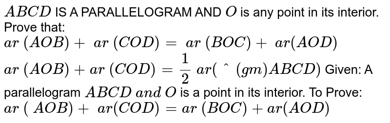 `A B C D` IS A   PARALLELOGRAM AND `O` is any point in its interior. Prove that:  `a r ( A O B)+ a r ( C O D)= a r ( B O C)+ a r( A O D)`   `a r ( A O B)+a r (C O D)=1/2 a r(^(gm)A B C D)`  Given: A   parallelogram `A B C D a n d O` is a point in its interior. To   Prove: `a r ( A O B)+ a r( C O D)=a r ( B O C)+a r( A O D)`