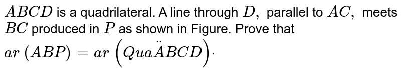 `A B C D` is a quadrilateral. A line through `D ,` parallel to   `A C ,` meets `B C` produced in   `P` as shown in Figure. Prove that `a r ( A B P)=a r (Q u a ddotA B C D)dot`