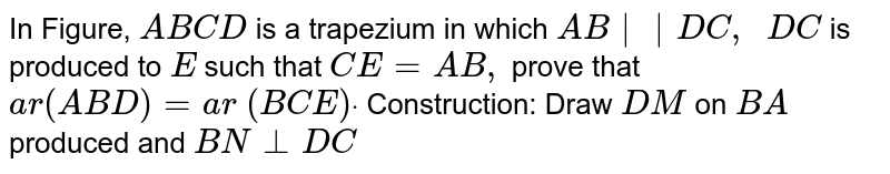 In Figure, `A B C D` is a   trapezium in which `A B||D C ,  D C` is produced   to `E` such that `C E=A B ,` prove that `a r( A B D)=a r ( B C E)dot`  Construction: Draw `D M ` on `B A` produced   and `B N_|_D C`