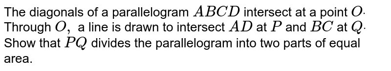 The   diagonals of a parallelogram `A B C D` intersect   at a point `Odot` Through `O ,` a line is   drawn to intersect `A D ` at `P` and `B C` at `Qdot` Show that `P Q` divides the parallelogram into two parts of equal area.