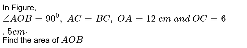 In Figure, `/_A O B=90^0, A C=B C , O A=12 c m a n d O C=6. 5 c mdot` Find the   area of ` A O Bdot`