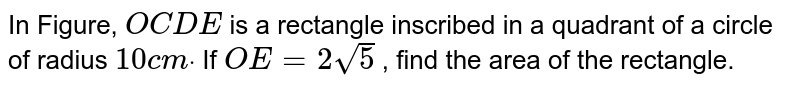 In Figure, `O C D E` is a   rectangle inscribed in a quadrant of a circle of radius `10 c mdot` If `O E=2sqrt(5)` , find the   area of the rectangle.