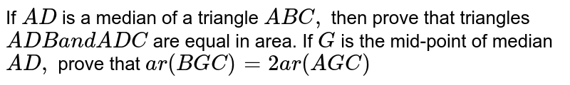 If `A D` is a median   of a triangle `A B C , ` then prove   that triangles `A D B a n d A D C` are equal in area. If `G` is the   mid-point of median `A D ,` prove that `a r ( B G C)=2a r ( A G C)`