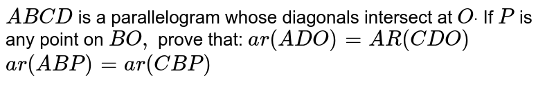 `A B C D` is a   parallelogram whose diagonals intersect at `Odot` If `P` is any point   on `B O ,` prove that:  `a r ( A D O)=A R ( C D O)`   `a r ( A B P)= a r ( C B P)`