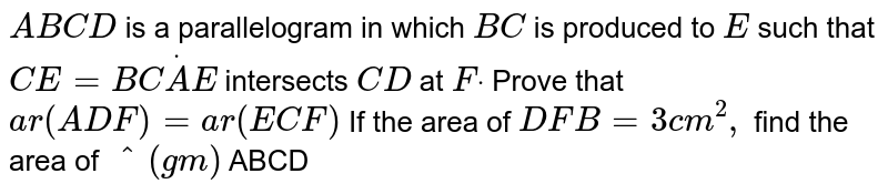 `A B C D` is a   parallelogram in which `B C` is produced   to `E` such that `C E=B CdotA E` intersects `C D ` at `Fdot`  Prove that `a r ( A D F)= a r ( E C F)`  If the area   of ` D F B=3 c m^2,` find the area of `^(gm)` ABCD