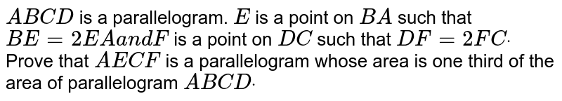 `A B C D` is a parallelogram. `E` is a point   on `B A` such that `B E=2\ E A\ a n d\ F` is a point   on `D C` such that `D F=2\ F Cdot` Prove that `A E\ C F` is a   parallelogram whose area is one third of the area of parallelogram `A B\ C Ddot`