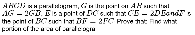 `A B C D` is a   parallelogram, `G` is the   point on `A B` such that `A G=2\ G B ,\ E\ ` is a point   of `D C` such that `C E=2D E\ a n d\ F` is the   point of `B C` such that `B F=2F Cdot` Prove that: Find what   portion of the area of parallelogram is the area of `\ E F G`