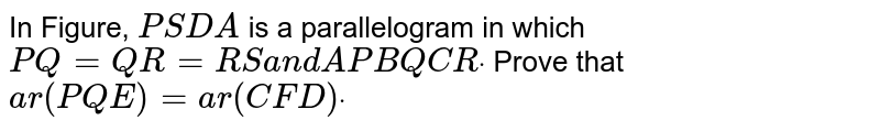 In Figure, `P S D A` is a   parallelogram in which `P Q=Q R=R S\ a n d\ A P  B Q  C Rdot` Prove that `a r\ (\ P Q E)=\ a r\ (\ C F D)dot`