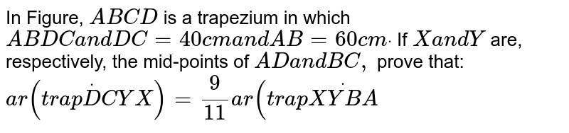 In Figure, `A B C D` is a   trapezium in which `A B\  D C\ a n d\ D C=40\ c m\ a n d\ A B=60\ c mdot` If `X\ a n d\ Y` are,   respectively, the mid-points of `A D\ a n d\ B C ,` prove that: `a r\ (t r a pdotD C Y X)=9/(11)\ a r\ (t r a pdot(X Y B A)`