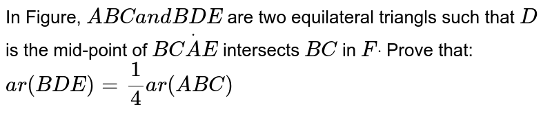 In Figure, `A B C\ a n d\ B D E` are two   equilateral triangls such that `D` is the   mid-point of `B CdotA E` intersects `B C` in `Fdot` Prove that: `a r( B D E)=1/4a r\ (\ A B C)`