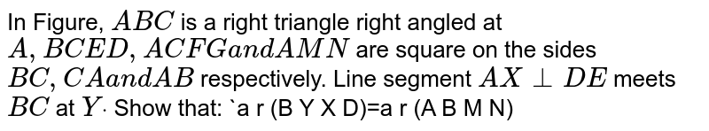 In Figure, `A B C` is a right   triangle right angled at `A ,\ B C E D ,\ A C F G\ a n d\ A M N` are square   on the sides `B C ,\ C A\ a n d\ A B` respectively. Line segment `A X\ _|_D E` meets `B C` at `Ydot` Show that:  `a r\ (B Y X D)=a r\ (A B M N)`