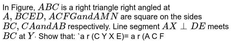 In Figure, `A B C` is a right   triangle right angled at `A ,\ B C E D ,\ A C F G\ a n d\ A M N` are square   on the sides `B C ,\ C A\ a n d\ A B` respectively. Line segment `A X\ _|_D E` meets `B C` at `Ydot` Show that:  `a r\ (C Y X E)=\ a r\ (A C F G)`