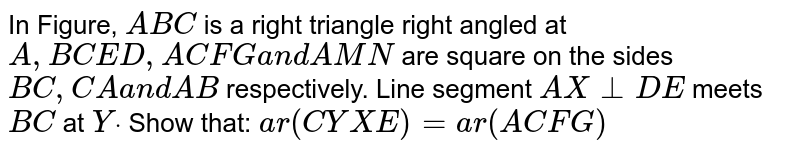 In Figure, `A B C` is a right   triangle right angled at `A ,\ B C E D ,\ A C F G\ a n d\ A M N` are square   on the sides `B C ,\ C A\ a n d\ A B` respectively. Line segment `A X\ _|_D E` meets `B C` at `Ydot` Show that:  `a r(C Y X E)=a r\ (A C F G)`