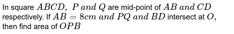 In square `A B C D , P a n d Q` are   mid-point of `A B a n d C D` respectively. If `A B=8c m a n d P Q a n d B D` intersect   at `O ,` then find   area of ` O P B`