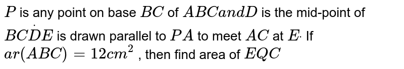 `P` is any   point on base `B C` of ` A B C\ a n d\ D` is the   mid-point of `B CdotD E` is drawn   parallel to `P A` to meet `A C` at `Edot` If `a r\ ( A B C)=12 c m^2` , then find   area of ` E Q C`