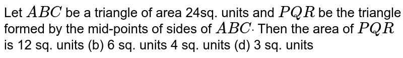 Let `A B C` be a   triangle of area 24sq. units and `P Q R` be the   triangle formed by the mid-points of sides of ` A B Cdot` Then the   area of ` P Q R` is 12 sq.   units (b) 6 sq. units 4 sq.   units (d) 3 sq. units
