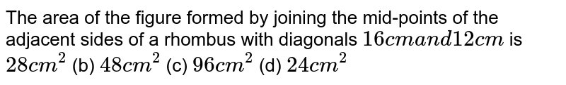 The area of   the figure formed by joining the mid-points of the adjacent sides of a   rhombus with diagonals `16 c m\ a n d\ 12 c m\ ` is `28\ c m^2`  (b)   `48\ c m^2`  (c)   `96\ c m^2`  (d)   `24\ c m^2`