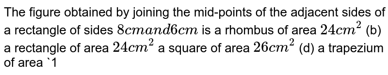 The figure   obtained by joining the mid-points of the adjacent sides of a rectangle of   sides `8c m\ a n d\ 6\ c m` is a rhombus   of area `24\ c m^2`  (b)   a rectangle of area `24 c m^2`  a square of   area `26\ c m^2`  (d) a trapezium of area `14\ c m^2`