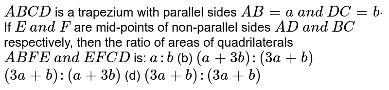 `A B C D` is a   trapezium with parallel sides `A B=a a n d D C=bdot` If `E a n d F` are   mid-points of non-parallel sides `A D a n d B C` respectively,   then the ratio of areas of quadrilaterals `A B F E a n d E F C D` is: `a : b`  (b) `(a+3b):(3a+b)`  `(3a+b):(a+3b)`  (d)   `(3a+b):(3a+b)`