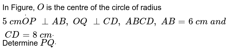 In Figure, `O` is the   centre of the circle of radius `5\ c mdotO P\ _ _A B ,\ O Q\ _ _C D ,\ A B  C D ,\ A B=6\ c m\ a n d\ C D=8\ c mdot` Determine `P Qdot`