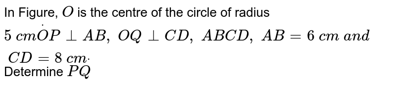 In Figure, `O` is the   centre of the circle of radius `5\ c mdotO P_ _A B ,\ O Q_ _C D ,\ A B  C D ,\ A B=6\ c m\ a n d\ C D=8\ c mdot` Determine `P Q`