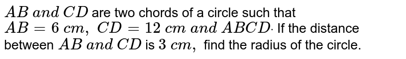 `A B\ a n d\ C D` are two   chords of a circle such that `A B=6\ c m ,\ C D=12\ c m\ a n d\ A B  C Ddot` If the   distance between `A B\ a n d\ C D` is `3\ c m ,` find the radius of the circle.