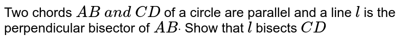 Two chords `A B\ a n d\ C D` of a circle   are parallel and a line `l` is the   perpendicular bisector of `A Bdot` Show that `l` bisects `C D`