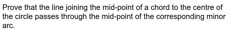 Prove that   the line joining the mid-point of a chord to the centre of the circle passes   through the mid-point of the corresponding minor arc.
