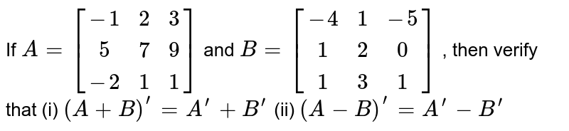 If `A=[[-1 ,2, 3],[ 5 ,7, 9],[-2 ,1, 1]]` and `B=[[-4, 1,-5],[ 1, 2,0 ],[1, 3, 1]]` , then verify that (i) `(A+B)^(prime)=A^(prime)+B^(prime)`  (ii)   `(A-B)^(prime)=A^(prime)-B^(prime)`