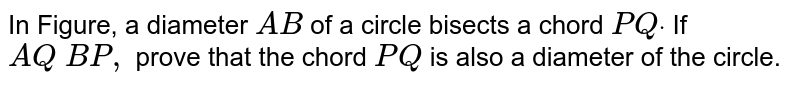 In Figure,   a diameter `A B` of a circle   bisects a chord `P Qdot` If `A Q\  B P ,` prove that   the chord `P Q` is also a diameter of the circle.