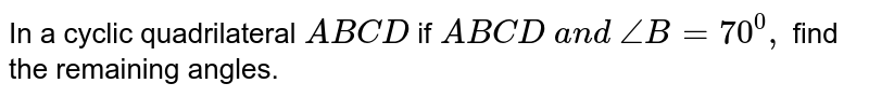 In a cyclic   quadrilateral `A B C D` if `A B  C D\ a n d\ /_B=70^0,` find the remaining angles.