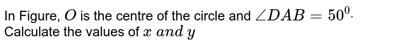 In Figure, `O` is the   centre of the circle and `/_D A B=50^0dot` Calculate   the values of `x\ a n d\ y`