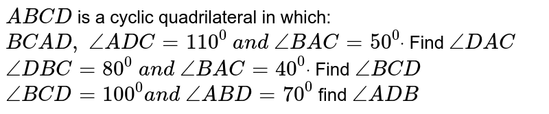 `A B C D` is a cyclic   quadrilateral in which: `B C  A D ,\ /_A D C=110^0\ a n d\ /_B A C=50^0dot` Find `/_D A C`  `/_D B C=80^0\ a n d\ /_B A C=40^0dot` Find `/_B C D`  `/_B C D=100^0a n d\ /_A B D=70^0` find `/_A D B`