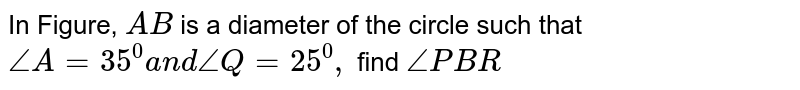 In Figure, `A B` is a   diameter of the circle such that `/_A=35^0a n d\ /_Q=25^0,` find `/_P B R`
