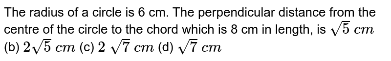 The radius   of a circle is 6 cm. The perpendicular distance from the centre of the circle   to the chord which is 8 cm in length, is `sqrt(5)\ c m` (b) `2sqrt(5)\ c m` (c) `2\ sqrt(7)\ c m` (d) `sqrt(7)\ c m`
