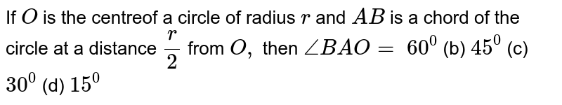 If `O` is the   centreof a circle of radius `r` and `A B` is a chord   of the circle at a distance `r/2` from `O ,` then `/_B A O=`  `60^0` (b) `45^0` (c) `30^0` (d) `15^0`