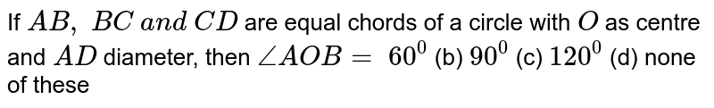 If `A B ,\ B C\ a n d\ C D` are equal   chords of a circle with `O` as centre   and `A D` diameter,   then `/_A O B=`  `60^0` (b) `90^0` (c) `120^0` (d) none of these