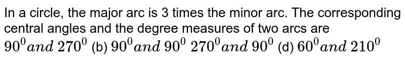 In a   circle, the major arc is 3 times the minor arc. The corresponding central   angles and the degree measures of two arcs are `90^0a n d\ 270^0` (b) `90^0a n d\ 90^0`  `270^0a n d\ 90^0` (d) `60^0a n d\ 210^0`