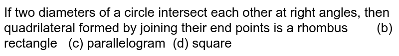 If two   diameters of a circle intersect each other at right angles, then   quadrilateral formed by joining their end points is a rhombus (b) rectangle (c) parallelogram (d) square