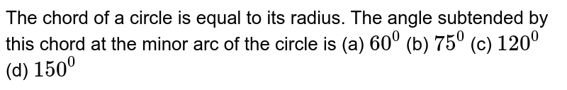 The chord   of a circle is equal to its radius. The angle subtended by this chord at the   minor arc of the circle is (a) `60^0` (b) `75^0` (c) `120^0` (d) `150^0`