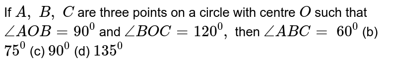 If `A ,\ B ,\ C` are three   points on a circle with centre `O` such that `/_A O B=90^0` and `/_B O C=120^0,` then `/_A B C=`  `60^0` (b) `75^0` (c) `90^0` (d) `135^0`