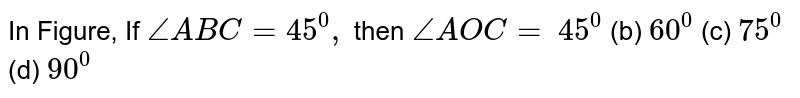 In Figure,   If `/_A B C=45^0,` then `/_A O C=`  `45^0` (b) `60^0` (c) `75^0` (d) `90^0`