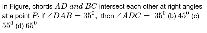 In Figure,   chords `A D\ a n d\ B C` intersect   each other at right angles at a point `Pdot` If `/_D A B=35^0,` then `/_A D C=`  `35^0` (b) `45^0` (c) `55^0` (d) `65^0`