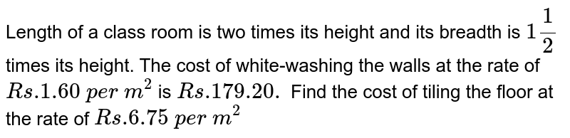 Length of a   class room is two times its height and its breadth is `1 1/2` times its   height. The cost of white-washing the walls at the rate of `R s .1.60\ p e r\ m^2` is `R s .179.20.` Find the   cost of tiling the floor at the rate of   `R s .6.75\ p e r\ m^2`