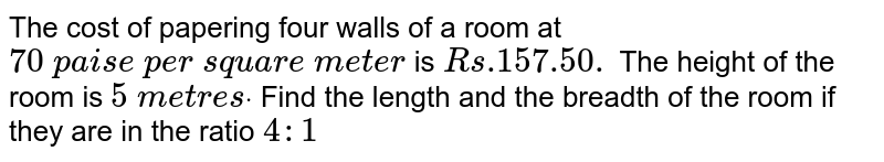 The cost of   papering four walls of a room at `70\ p a i s e\ p e r\ s q u a r e\ m e t e r` is `R s .157.50.` The height   of the room is `5\ m e t r e sdot` Find the   length and the breadth of the room if they are in the ratio `4:1`