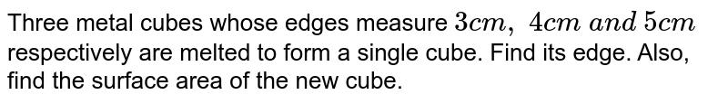 Three metal   cubes whose edges measure `3c m ,\ 4c m\ a n d\ 5c m` respectively   are melted to form a single cube. Find its edge. Also, find the surface area   of the new cube.