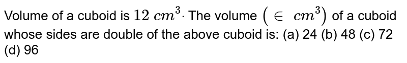 Volume of a   cuboid is `12\ c m^3dot` The volume `(in\ c m^3)` of a cuboid   whose sides are double of the above cuboid is: (a) 24 (b)   48 (c) 72   (d) 96